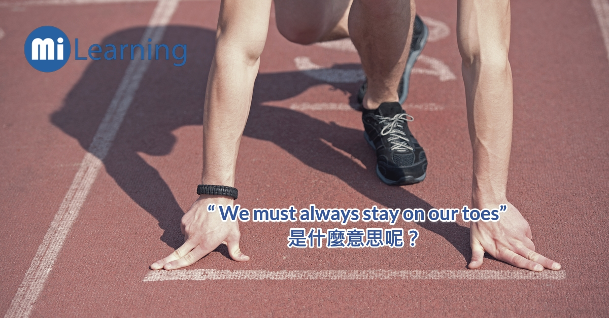 """"""" We must always stay on our toes"""" ,是什麼意思呢?"""